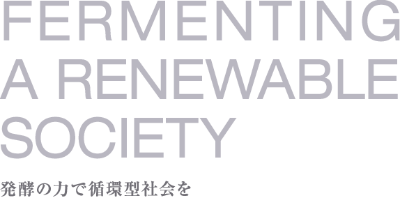 FERMENTING A RENEWABLE SOCIETY 発酵の力で循環型社会を