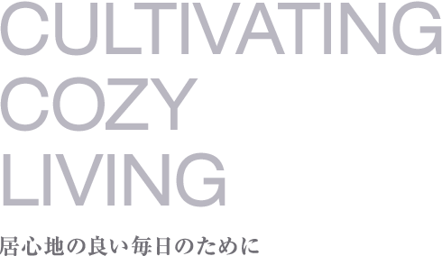 CULTIVATING COZY LIVING 居心地の良い毎日のために